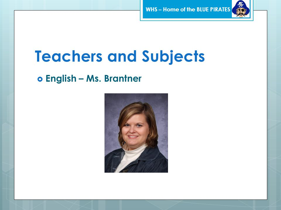 Teachers and Subjects  English – Ms. Brantner WHS – Home of the BLUE PIRATES