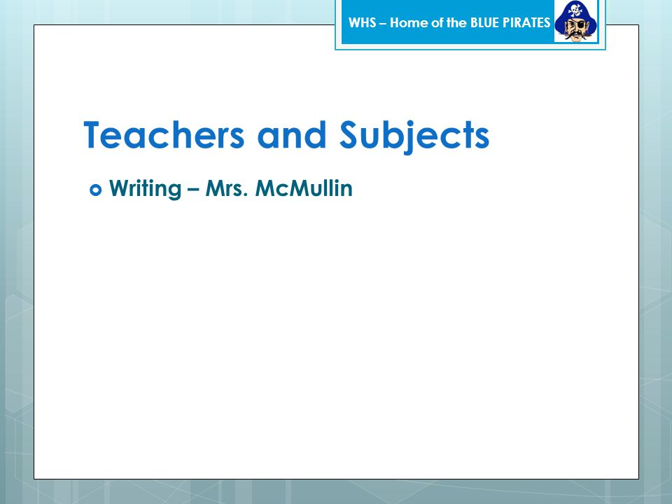Teachers and Subjects  Writing – Mrs. McMullin WHS – Home of the BLUE PIRATES