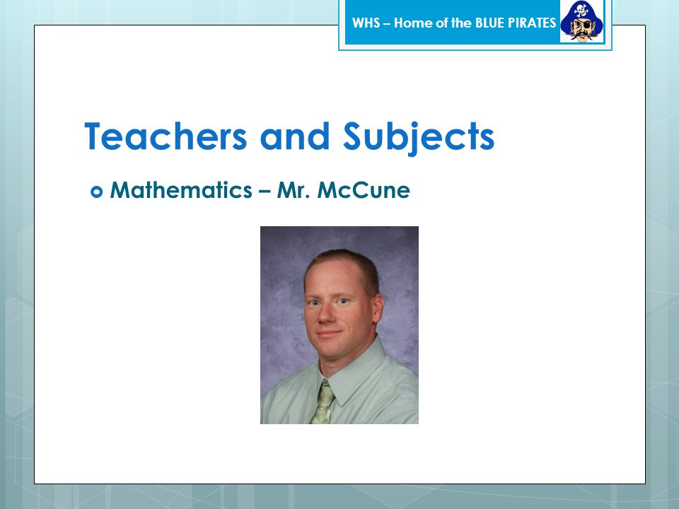 Teachers and Subjects  Mathematics – Mr. McCune WHS – Home of the BLUE PIRATES