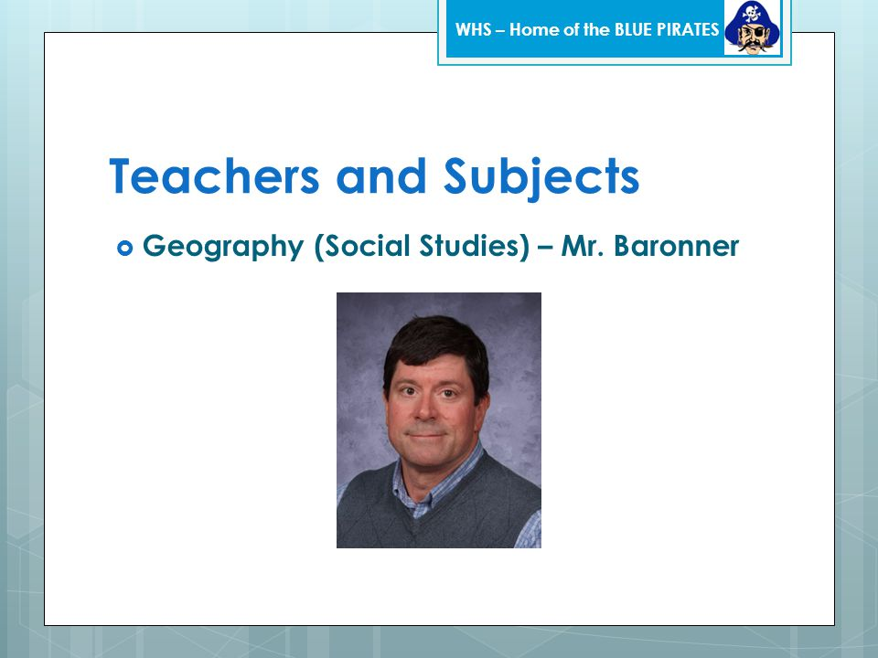 Teachers and Subjects  Geography (Social Studies) – Mr. Baronner WHS – Home of the BLUE PIRATES