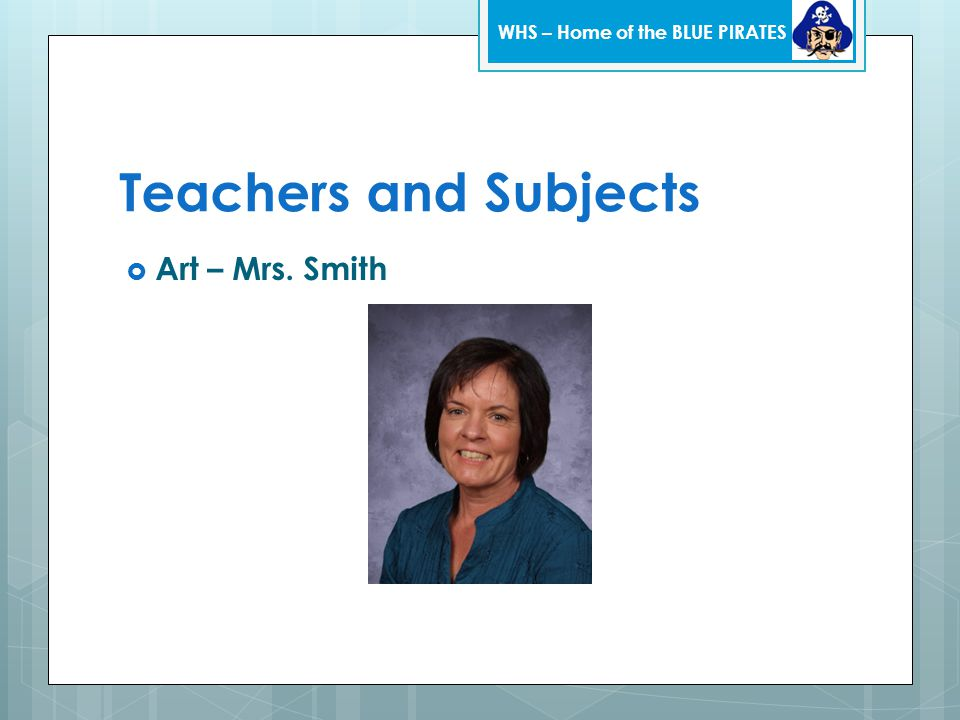 Teachers and Subjects  Art – Mrs. Smith WHS – Home of the BLUE PIRATES