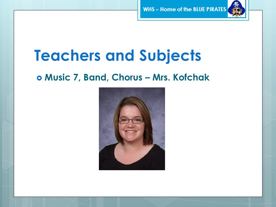 Teachers and Subjects  Music 7, Band, Chorus – Mrs. Kofchak WHS – Home of the BLUE PIRATES