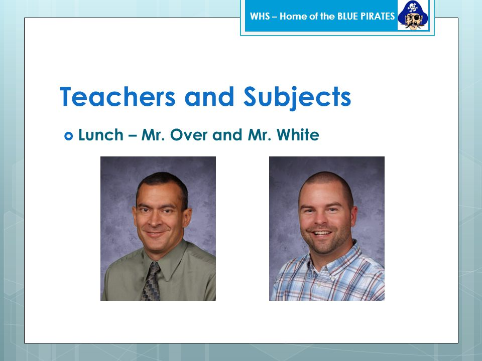 Teachers and Subjects  Lunch – Mr. Over and Mr. White WHS – Home of the BLUE PIRATES
