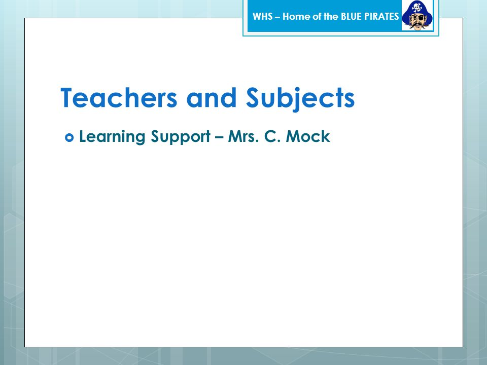 Teachers and Subjects  Learning Support – Mrs. C. Mock WHS – Home of the BLUE PIRATES