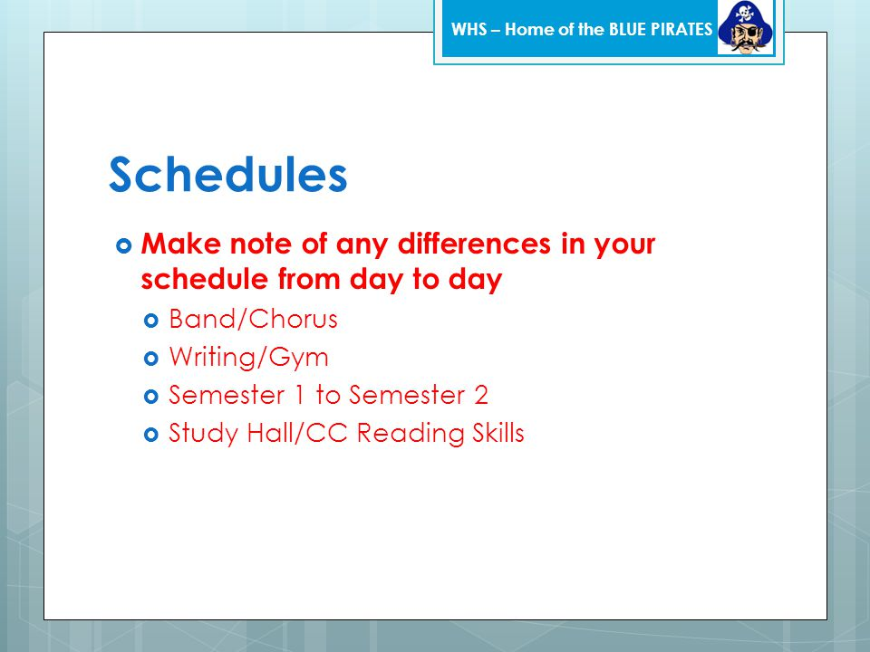 Schedules  Make note of any differences in your schedule from day to day  Band/Chorus  Writing/Gym  Semester 1 to Semester 2  Study Hall/CC Readi