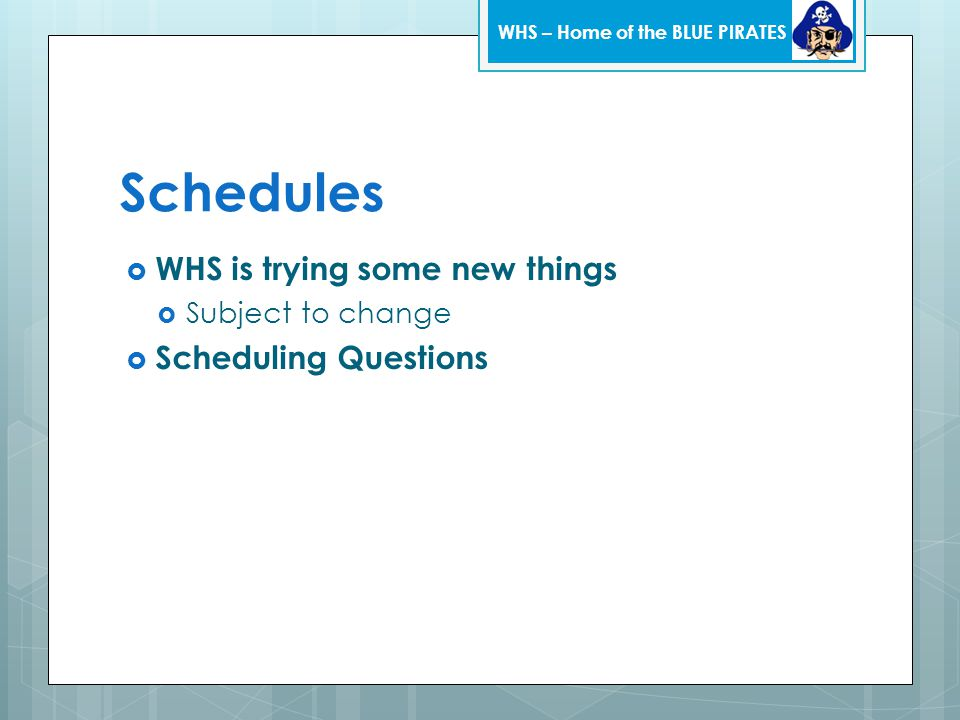 Schedules  WHS is trying some new things  Subject to change  Scheduling Questions WHS – Home of the BLUE PIRATES