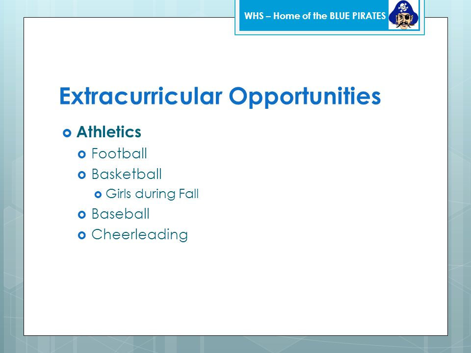 Extracurricular Opportunities  Athletics  Football  Basketball  Girls during Fall  Baseball  Cheerleading WHS – Home of the BLUE PIRATES