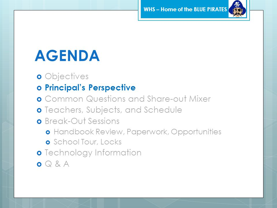 AGENDA  Objectives  Principal's Perspective  Common Questions and Share-out Mixer  Teachers, Subjects, and Schedule  Break-Out Sessions  Handbook Review, Paperwork, Opportunities  School Tour, Locks  Technology Information  Q & A WHS – Home of the BLUE PIRATES
