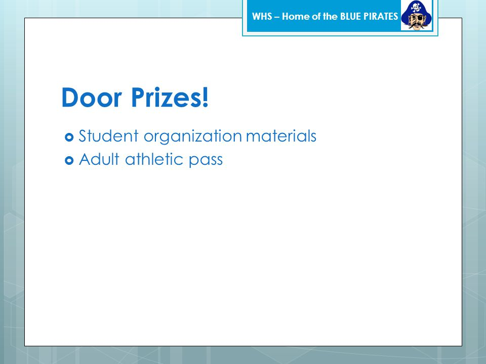 Door Prizes!  Student organization materials  Adult athletic pass WHS – Home of the BLUE PIRATES