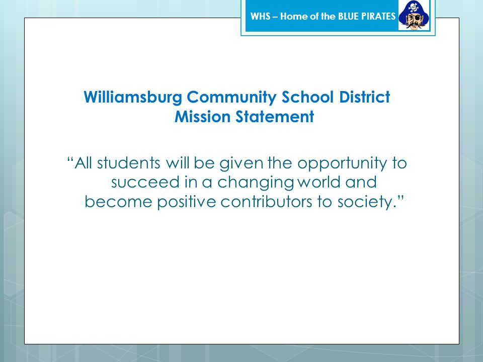 Williamsburg Community School District Mission Statement All students will be given the opportunity to succeed in a changing world and become positive contributors to society. WHS – Home of the BLUE PIRATES