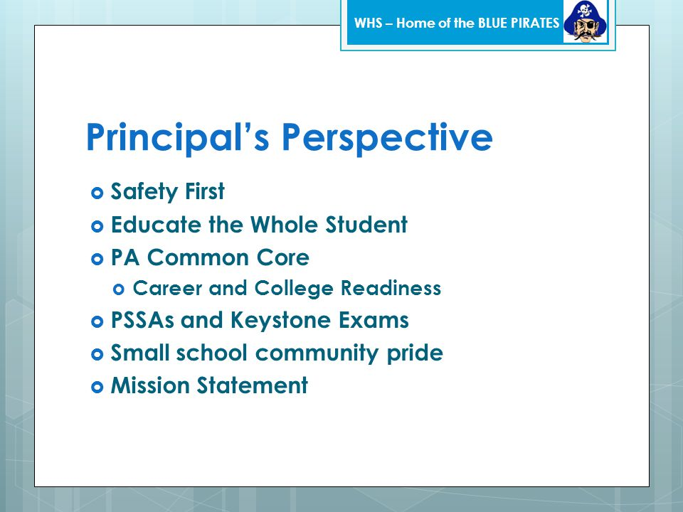 Principal's Perspective  Safety First  Educate the Whole Student  PA Common Core  Career and College Readiness  PSSAs and Keystone Exams  Small school community pride  Mission Statement WHS – Home of the BLUE PIRATES