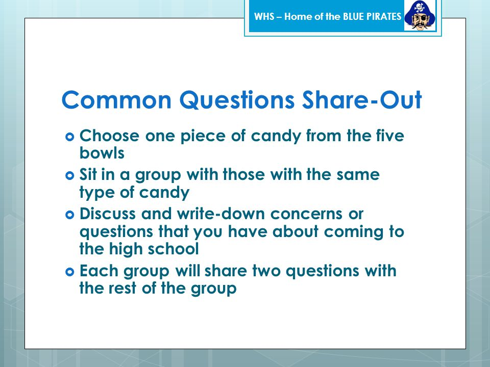 Common Questions Share-Out  Choose one piece of candy from the five bowls  Sit in a group with those with the same type of candy  Discuss and write-down concerns or questions that you have about coming to the high school  Each group will share two questions with the rest of the group WHS – Home of the BLUE PIRATES