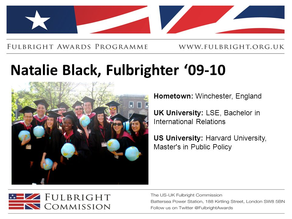 Hometown: Winchester, England UK University: LSE, Bachelor in International Relations US University: Harvard University, Master s in Public Policy Natalie Black, Fulbrighter '09-10