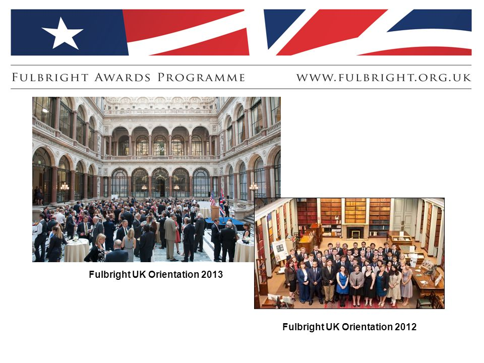 Fulbright UK Orientation 2013 Fulbright UK Orientation 2012