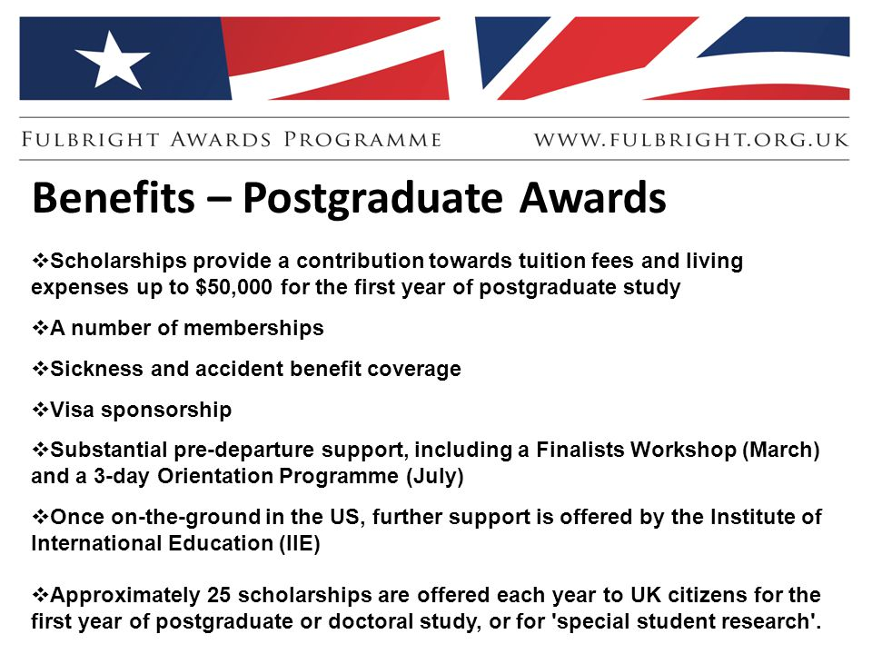 Benefits – Postgraduate Awards  Scholarships provide a contribution towards tuition fees and living expenses up to $50,000 for the first year of postgraduate study  A number of memberships  Sickness and accident benefit coverage  Visa sponsorship  Substantial pre-departure support, including a Finalists Workshop (March) and a 3-day Orientation Programme (July)  Once on-the-ground in the US, further support is offered by the Institute of International Education (IIE)  Approximately 25 scholarships are offered each year to UK citizens for the first year of postgraduate or doctoral study, or for special student research .