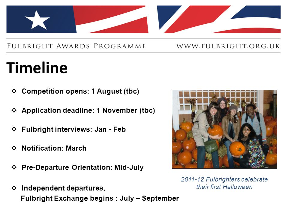Timeline  Competition opens: 1 August (tbc)  Application deadline: 1 November (tbc)  Fulbright interviews: Jan - Feb  Notification: March  Pre-Departure Orientation: Mid-July  Independent departures, Fulbright Exchange begins : July – September 2011-12 Fulbrighters celebrate their first Halloween