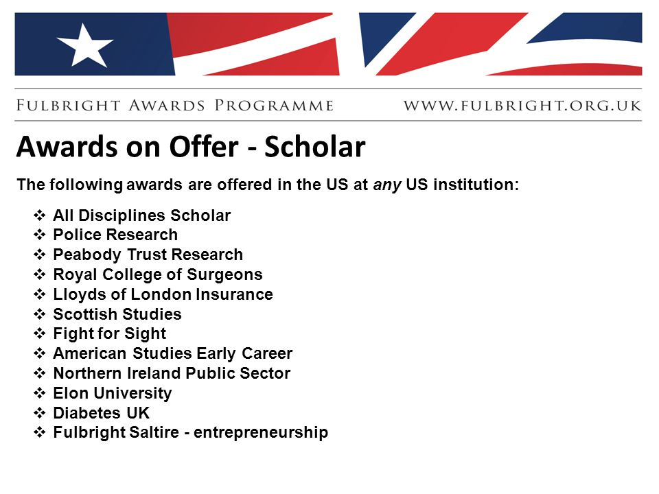 Awards on Offer - Scholar The following awards are offered in the US at any US institution:  All Disciplines Scholar  Police Research  Peabody Trust Research  Royal College of Surgeons  Lloyds of London Insurance  Scottish Studies  Fight for Sight  American Studies Early Career  Northern Ireland Public Sector  Elon University  Diabetes UK  Fulbright Saltire - entrepreneurship