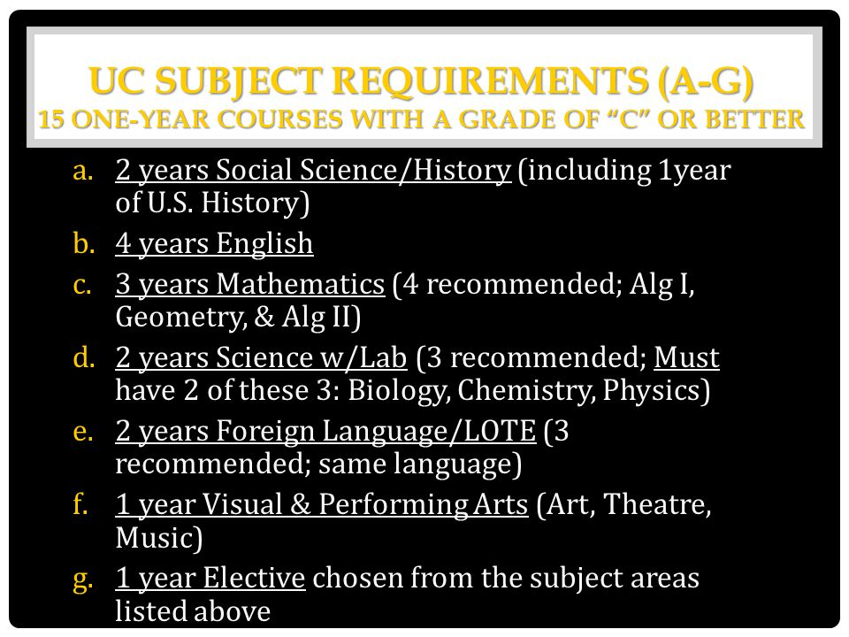 "UC SUBJECT REQUIREMENTS (A-G) 15 ONE-YEAR COURSES WITH A GRADE OF ""C"" OR BETTER a.2 years Social Science/History (including 1year of U.S. History) b.4"