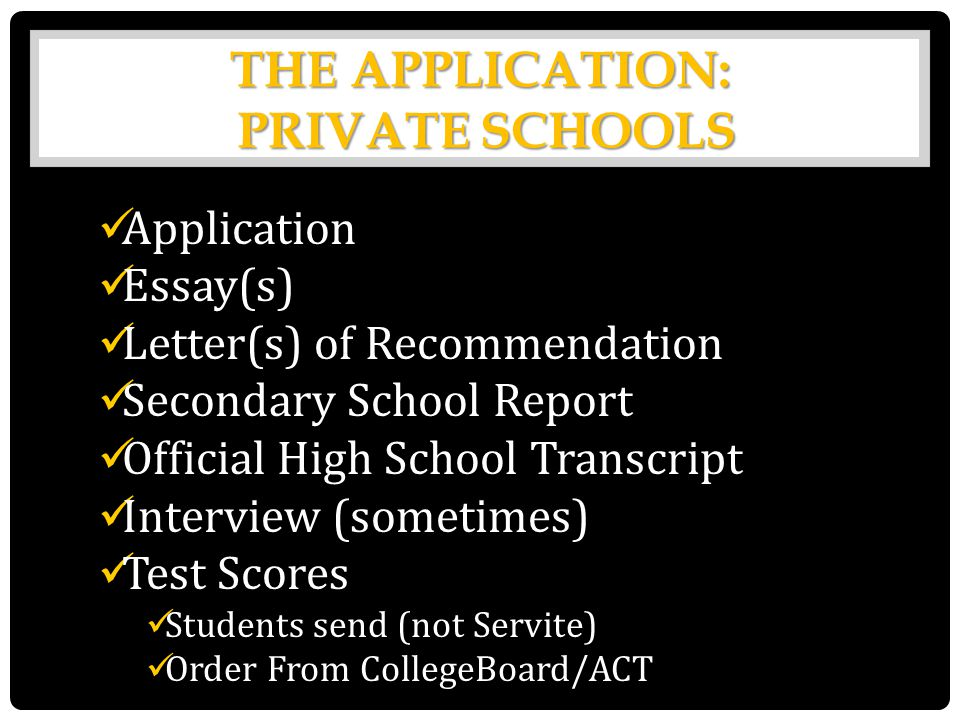 THE APPLICATION: PRIVATE SCHOOLS Application Essay(s) Letter(s) of Recommendation Secondary School Report Official High School Transcript Interview (sometimes) Test Scores Students send (not Servite) Order From CollegeBoard/ACT