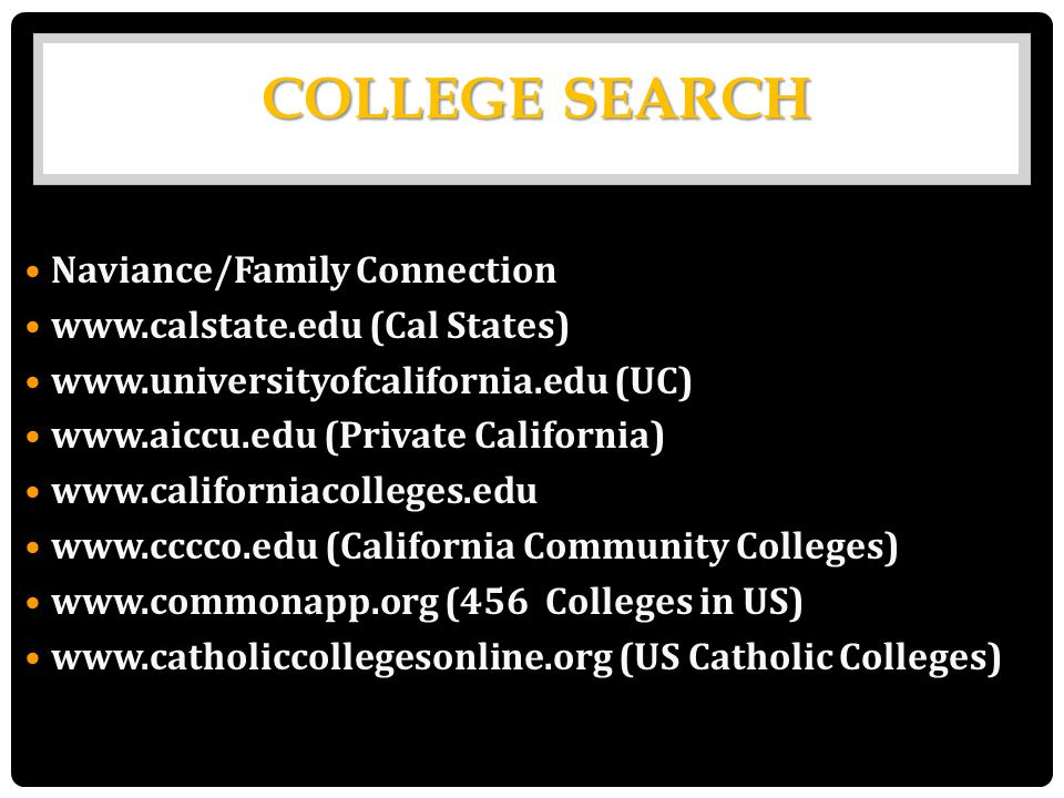 Naviance/Family Connection www.calstate.edu (Cal States) www.universityofcalifornia.edu (UC) www.aiccu.edu (Private California) www.californiacolleges.edu www.cccco.edu (California Community Colleges) www.commonapp.org (456 Colleges in US) www.catholiccollegesonline.org (US Catholic Colleges) COLLEGE SEARCH