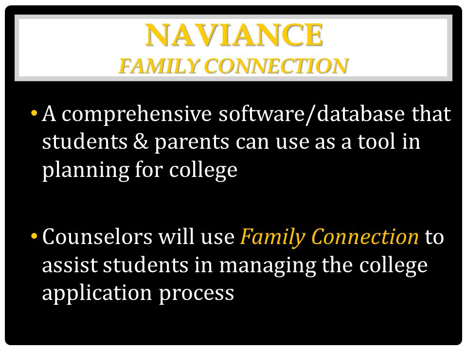 NAVIANC E FAMILY CONNECTION A comprehensive software/database that students & parents can use as a tool in planning for college Counselors will use Family Connection to assist students in managing the college application process
