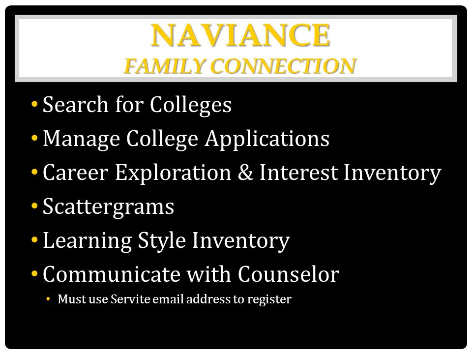 NAVIANCE FAMILY CONNECTION Search for Colleges Manage College Applications Career Exploration & Interest Inventory Scattergrams Learning Style Inventory Communicate with Counselor Must use Servite email address to register