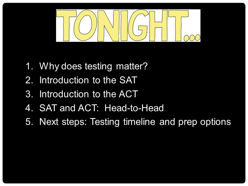 1.Why does testing matter? 2.Introduction to the SAT 3.Introduction to the ACT 4.SAT and ACT: Head-to-Head 5.Next steps: Testing timeline and prep opt