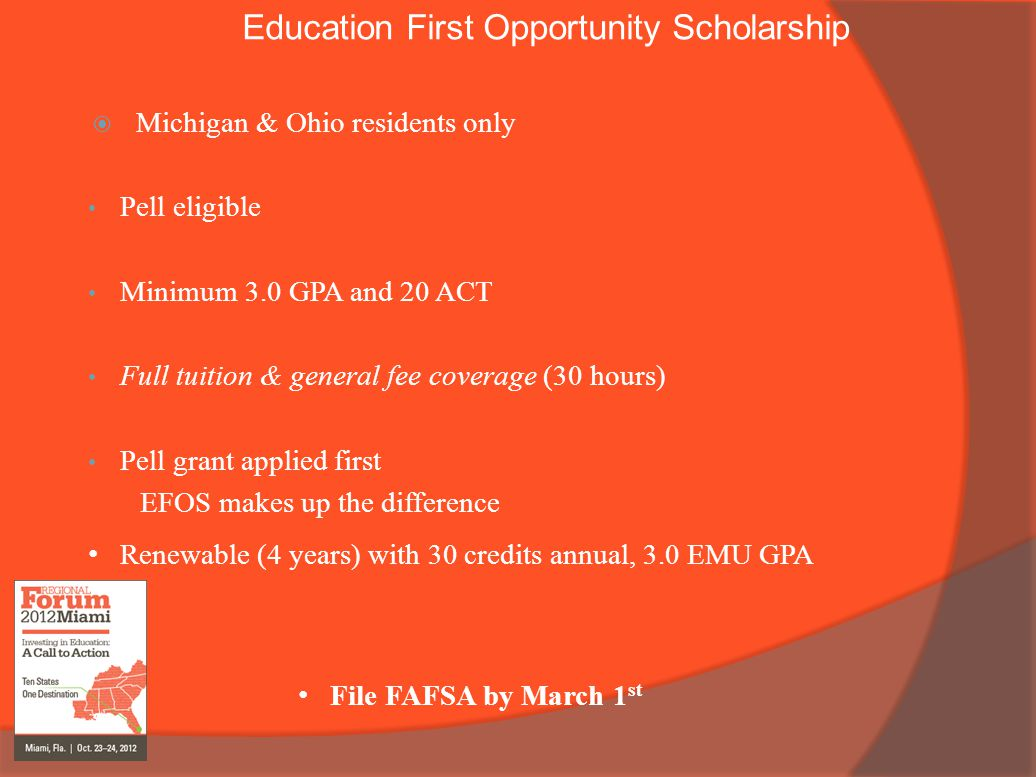 Education First Opportunity Scholarship  Michigan & Ohio residents only Pell eligible Minimum 3.0 GPA and 20 ACT Full tuition & general fee coverage (30 hours) Pell grant applied first EFOS makes up the difference Renewable (4 years) with 30 credits annual, 3.0 EMU GPA File FAFSA by March 1 st