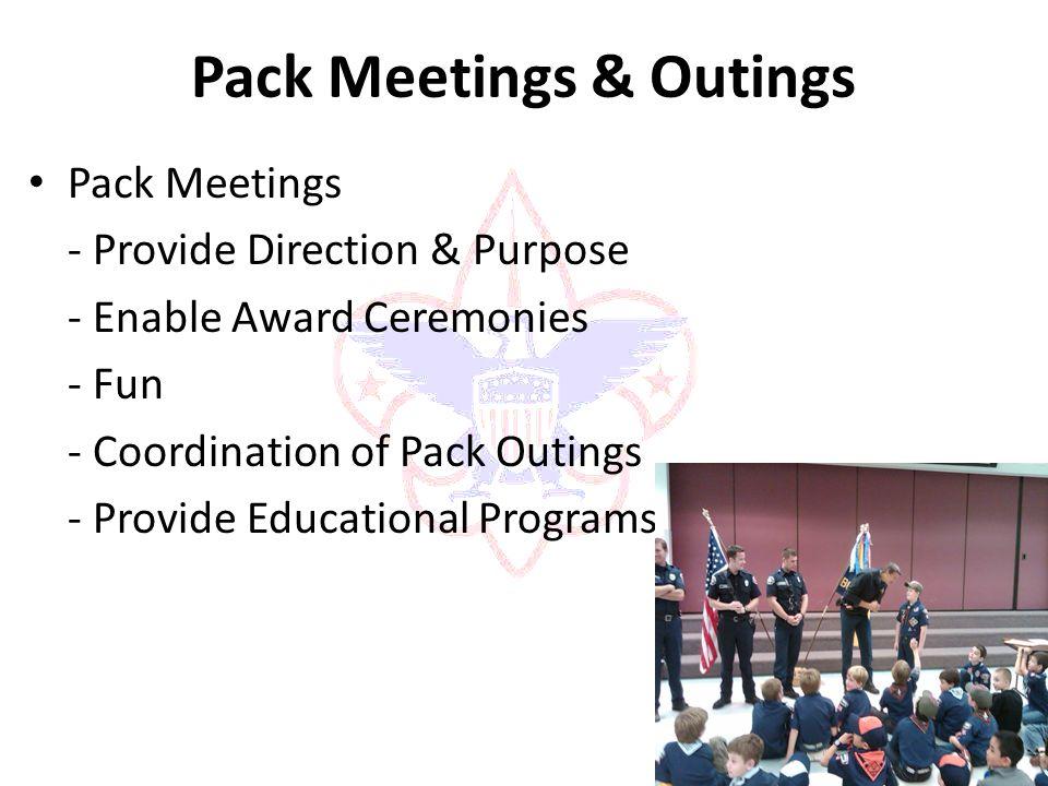 Pack Meetings & Outings Pack Meetings - Provide Direction & Purpose - Enable Award Ceremonies - Fun - Coordination of Pack Outings - Provide Educational Programs