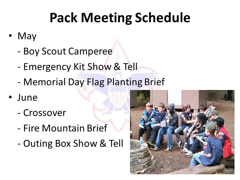 Pack Meeting Schedule May - Boy Scout Camperee - Emergency Kit Show & Tell - Memorial Day Flag Planting Brief June - Crossover - Fire Mountain Brief - Outing Box Show & Tell