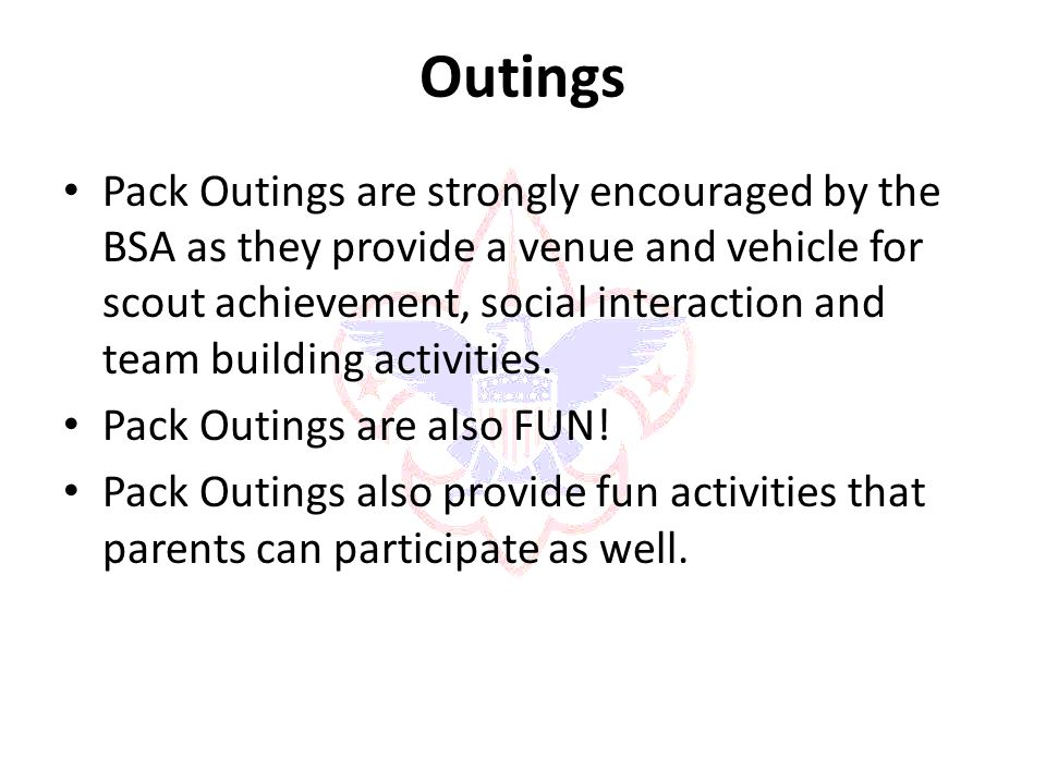 Outings Pack Outings are strongly encouraged by the BSA as they provide a venue and vehicle for scout achievement, social interaction and team building activities.