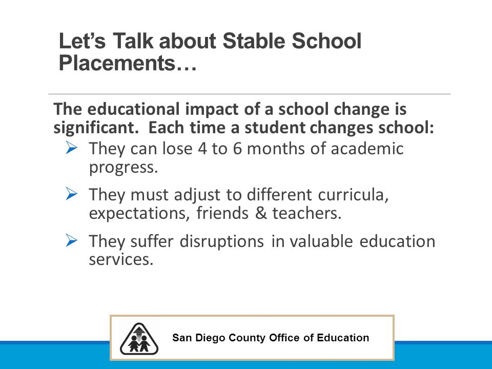 San Diego County Office of Education Let's Talk about Stable School Placements… The educational impact of a school change is significant. Each time a