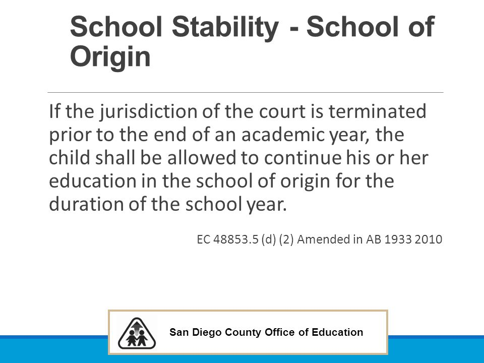 San Diego County Office of Education School Stability - School of Origin If the jurisdiction of the court is terminated prior to the end of an academi