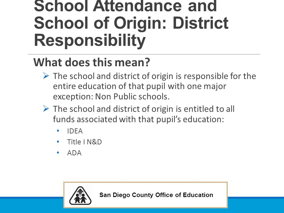 San Diego County Office of Education School Attendance and School of Origin: District Responsibility What does this mean?  The school and district of