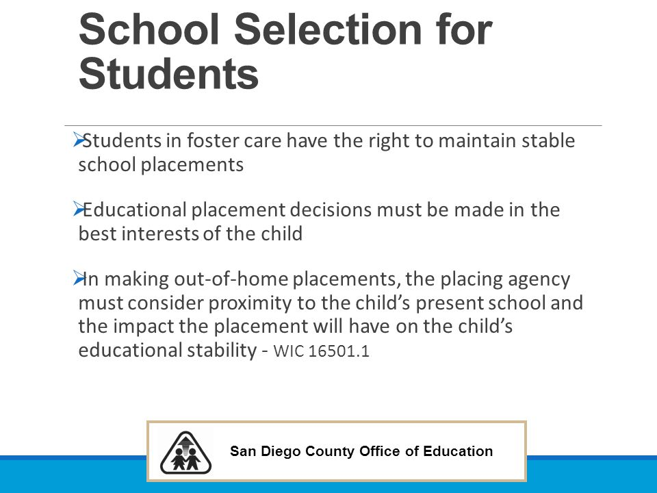 San Diego County Office of Education School Selection for Students  Students in foster care have the right to maintain stable school placements  Edu