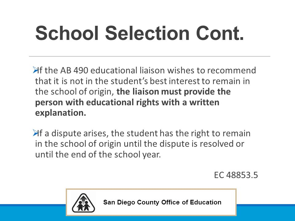 San Diego County Office of Education School Selection Cont.  If the AB 490 educational liaison wishes to recommend that it is not in the student's be