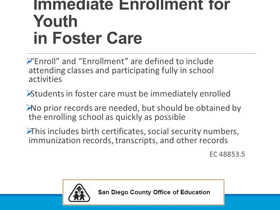 "San Diego County Office of Education Immediate Enrollment for Youth in Foster Care  ""Enroll"" and ""Enrollment"" are defined to include attending classe"