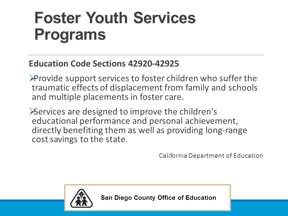San Diego County Office of Education Pupils: Foster Children: Special Education–cont'd Additional Provisions and clarifications: States that for purposes of ensuring a parent, guardian, or other person holding the right to make educational decisions for the pupil is aware of the information described above, the LEA may provide him/her with that information in writing.