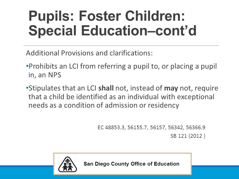 San Diego County Office of Education Pupils: Foster Children: Special Education–cont'd Additional Provisions and clarifications: Prohibits an LCI from