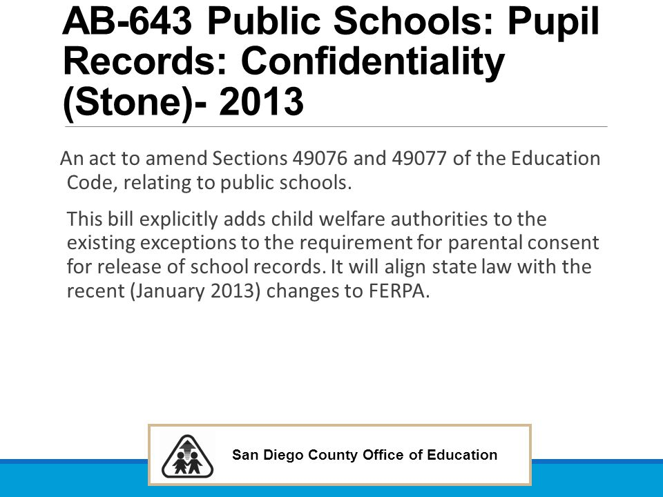 San Diego County Office of Education AB-643 Public Schools: Pupil Records: Confidentiality (Stone)- 2013 An act to amend Sections 49076 and 49077 of t