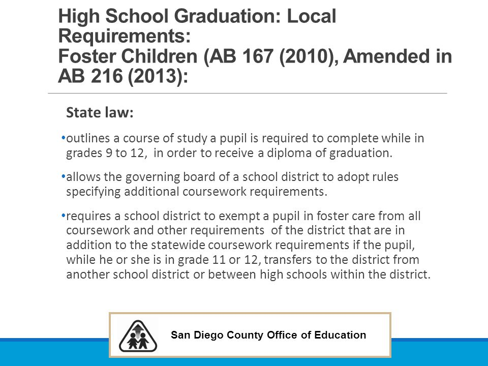 San Diego County Office of Education High School Graduation: Local Requirements: Foster Children (AB 167 (2010), Amended in AB 216 (2013): State law: