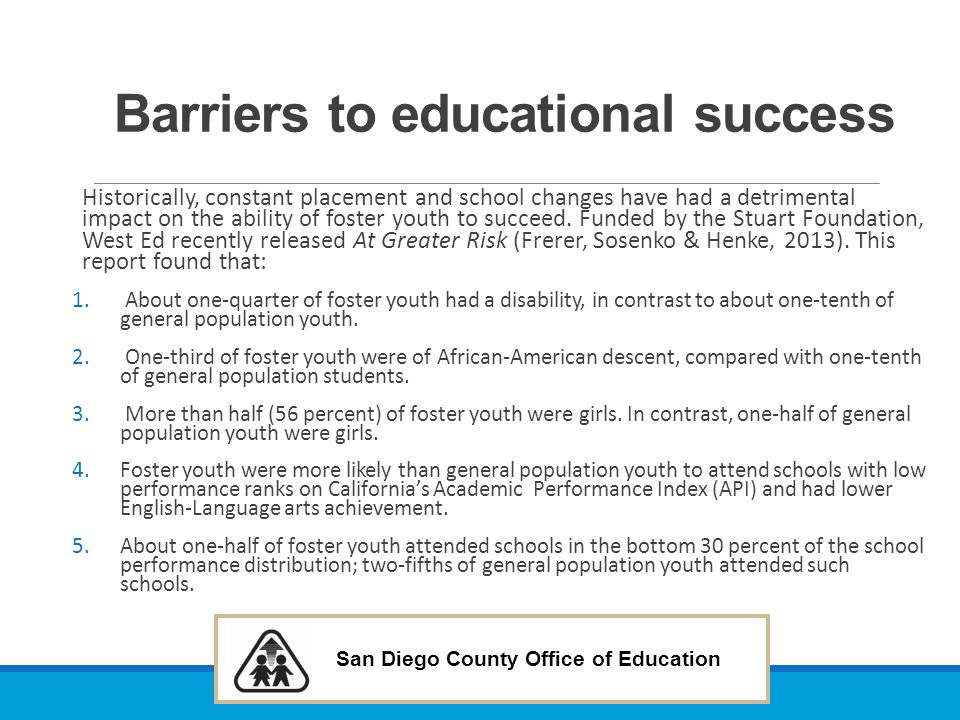 San Diego County Office of Education Barriers to educational success 1.On the California Standards Test (CST) in English-Language arts, one-half of foster youth scored in the lowest two out of five performance levels.