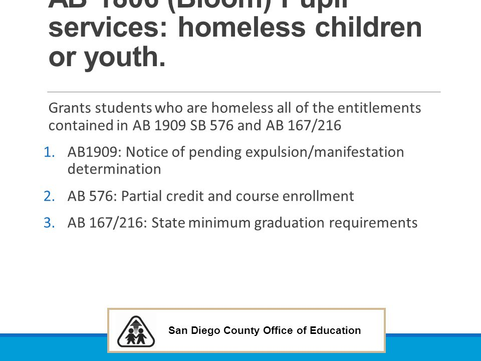 San Diego County Office of Education AB 1806 (Bloom) Pupil services: homeless children or youth. Grants students who are homeless all of the entitleme