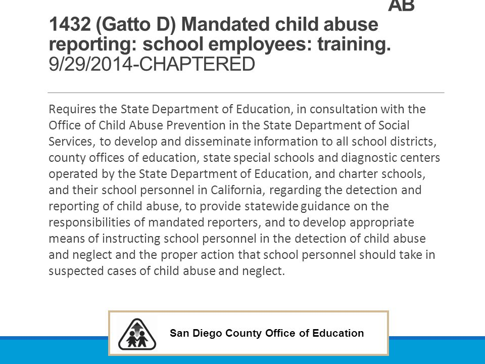 San Diego County Office of Education AB 1432 (Gatto D) Mandated child abuse reporting: school employees: training. 9/29/2014-CHAPTERED Requires the St