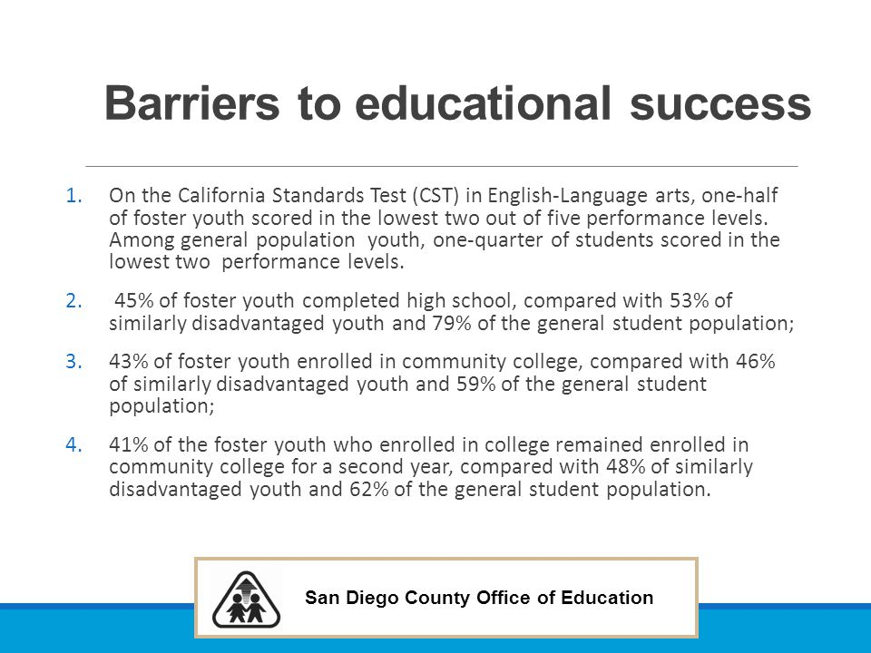 San Diego County Office of Education Barriers to educational success 1.On the California Standards Test (CST) in English-Language arts, one-half of fo