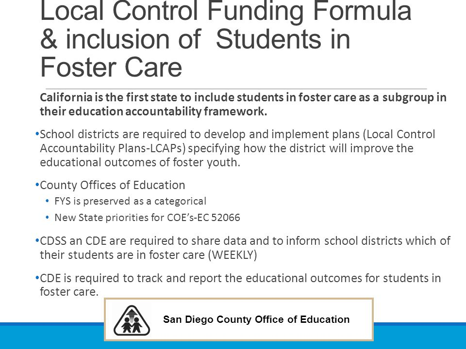 San Diego County Office of Education Local Control Funding Formula & inclusion of Students in Foster Care California is the first state to include stu