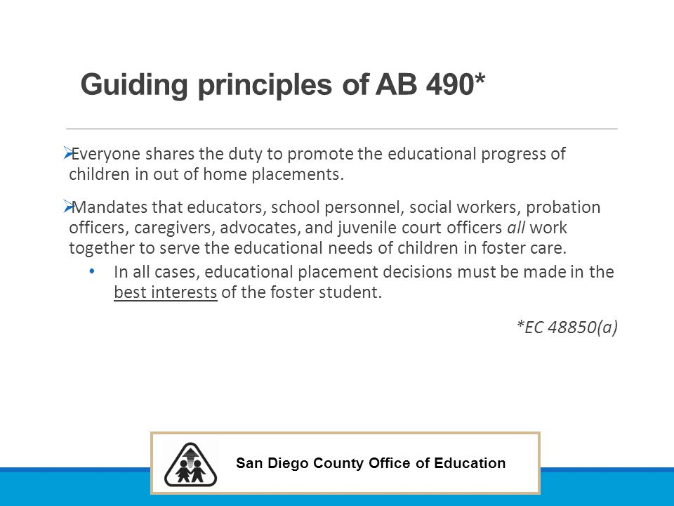 San Diego County Office of Education Juveniles: Educational Decisions & Special Education-AB 2060 (2012) Requires: ◦The court, after limiting a parent s educational rights in dependency or wardship proceedings, to determine if there is a responsible adult who is a relative, non-relative extended family member, or other adult known to the child and who is available and willing to serve as the child s educational representative before appointing an educational representative or surrogate who is not known to the child.