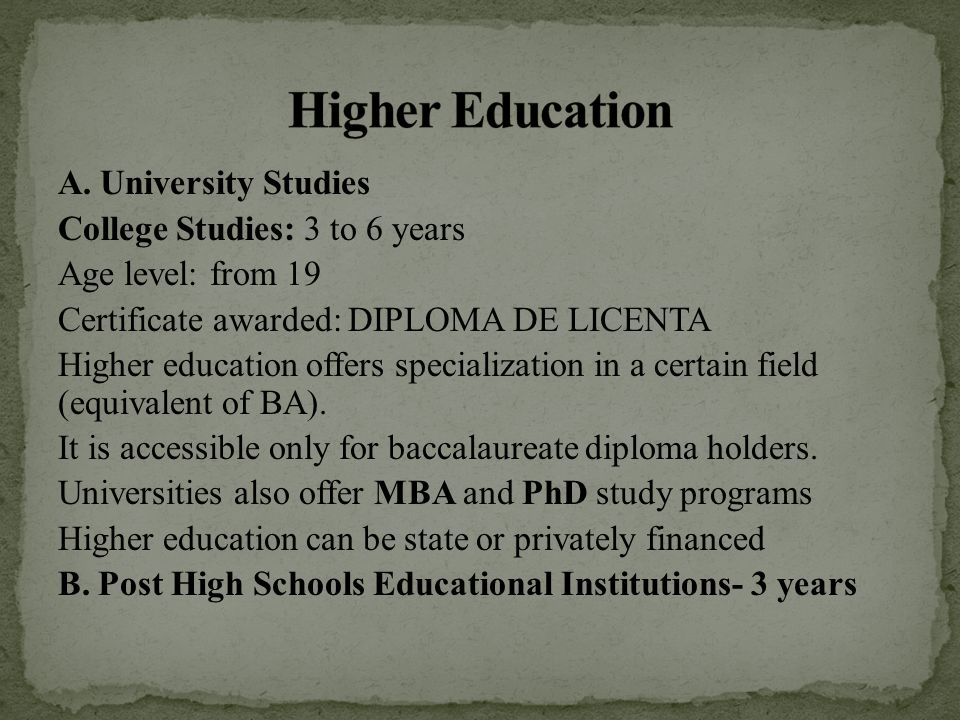 A. University Studies College Studies: 3 to 6 years Age level: from 19 Certificate awarded: DIPLOMA DE LICENTA Higher education offers specialization