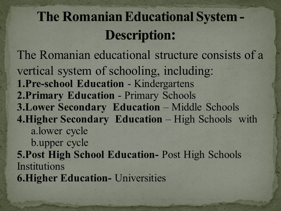 The Romanian educational structure consists of a vertical system of schooling, including: 1.Pre-school Education - Kindergartens 2.Primary Education -