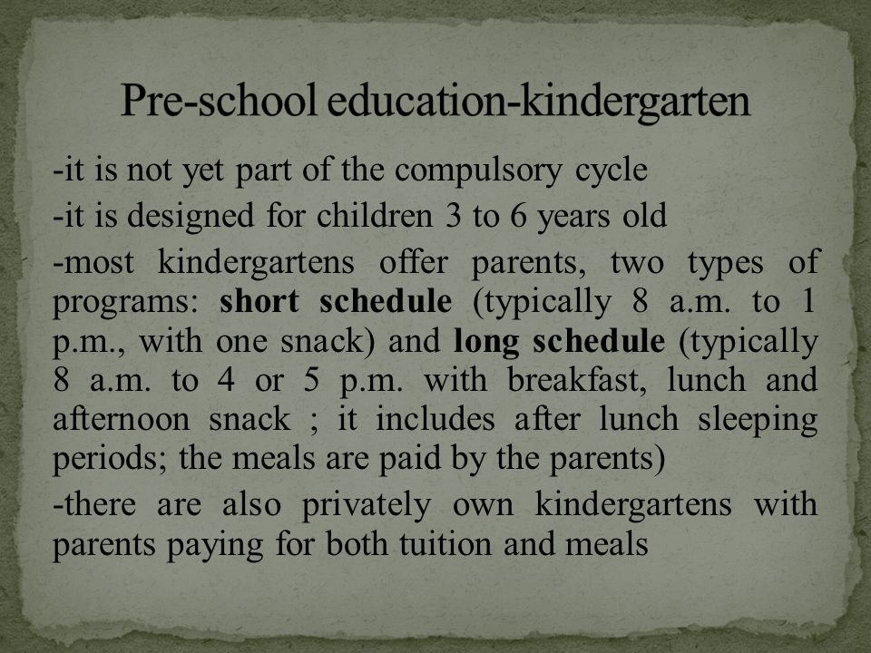 -it is not yet part of the compulsory cycle -it is designed for children 3 to 6 years old -most kindergartens offer parents, two types of programs: sh